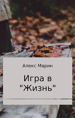 Алекс Марин - Игра в «Жизнь». Сборник стихотворений