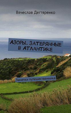 Вячеслав Дегтяренко - Азоры. Затерянные вАтлантике. Заметки путешественника