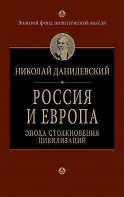 Николай Данилевский - Россия и Европа. Эпоха столкновения цивилизаций