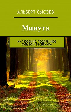 Альберт Сысоев - Минута. «Мгновение, подаренное судьбой, бесценно»
