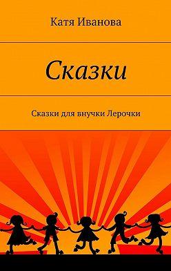 Катя Иванова - Сказки. Сказки для внучки Лерочки
