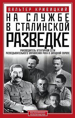 Вальтер Кривицкий - На службе в сталинской разведке. Тайны русских спецслужб от бывшего шефа советской разведки в Западной Европе