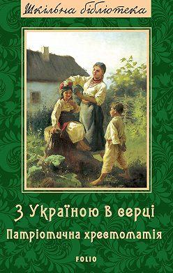 Коллектив авторов - З Україною в серці. Патрiотична хрестоматiя