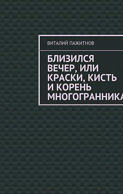 Виталий Пажитнов - Близился вечер, или Краски, кисть икорень многогранника