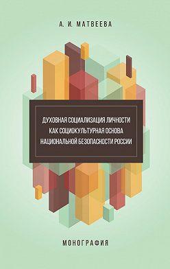 Алла Матвеева - Духовная социализация личности как социокультурная основа национальной безопасности России. Монография