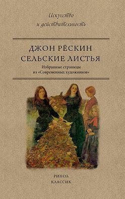 Джон Рёскин - Сельские листья. Избранные страницы из «Современных художников»