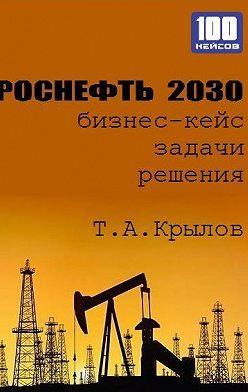 Тимофей Крылов - Роснефть 2030 (бизнес-кейс)
