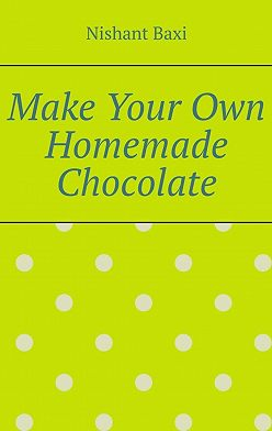 Nishant Baxi - Make Your Own Homemade Chocolate