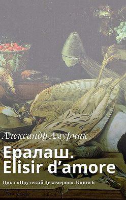 Александр Амурчик - Ералаш. Elisir d'amore. Цикл «Прутский Декамерон». Книга6