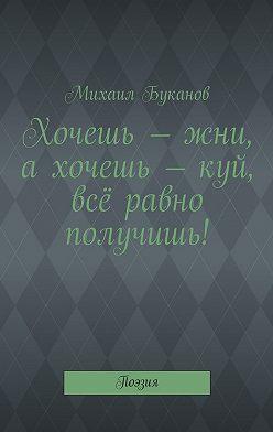 Михаил Буканов - Хочешь – жни, ахочешь – куй, всё равно получишь! Поэзия
