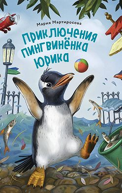 Мария Мартиросова - Приключения пингвинёнка Юрика