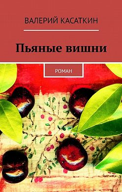 Валерий Касаткин - Пьяные вишни. Роман
