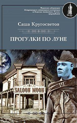 Саша Кругосветов - Прогулки по Луне (сборник)