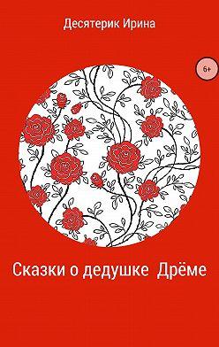 Ирина Десятерик - Сказки о дедушке Дрёме