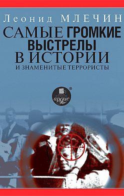 Леонид Млечин - Самые громкие выстрелы в истории и знаменитые террористы