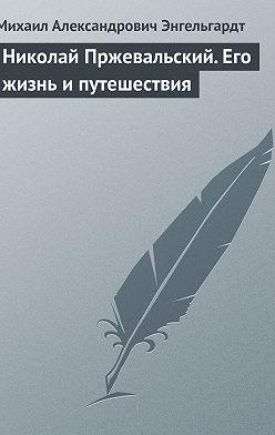 Михаил Энгельгардт - Николай Пржевальский. Его жизнь и путешествия