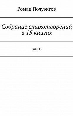 Роман Полуэктов - Собраниестихотворений в15книгах. Том15