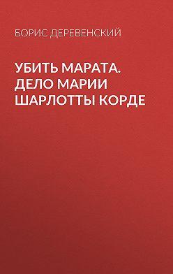 Борис Деревенский - Убить Марата. Дело Марии Шарлотты Корде