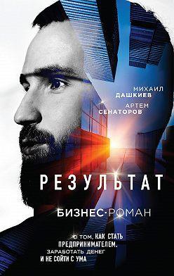 Михаил Дашкиев - Результат. Бизнес-роман о том, как стать предпринимателем, заработать денег и не сойти с ума