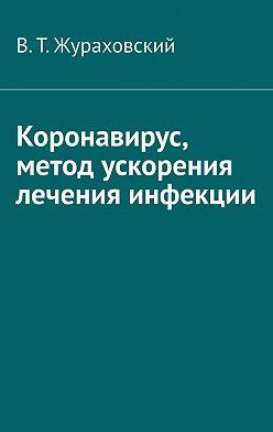В. Жураховский - Коронавирус, метод ускорения лечения инфекции