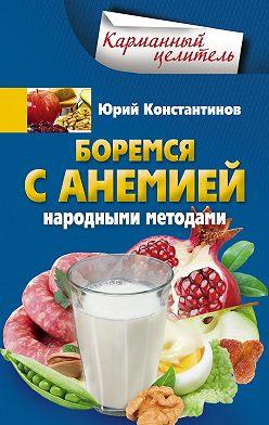 Юрий Константинов - Боремся с анемией народными методами