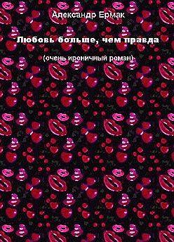 Александр Ермак - Любовь больше, чем правда