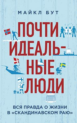 Майкл Бут - Почти идеальные люди. Вся правда о жизни в «Скандинавском раю»