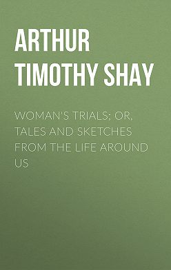 Timothy Arthur - Woman's Trials; Or, Tales and Sketches from the Life around Us