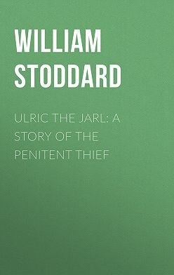 William Stoddard - Ulric the Jarl: A Story of the Penitent Thief