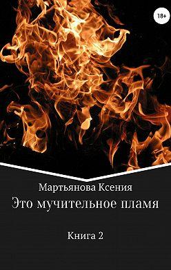 Ксения Мартьянова - Это мучительное пламя