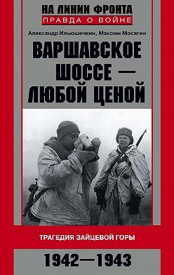 Александр Ильюшечкин - Варшавское шоссе – любой ценой. Трагедия Зайцевой горы. 1942–1943