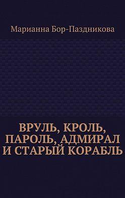Марианна Бор-Паздникова - Вруль, Кроль, пароль, адмирал истарый корабль