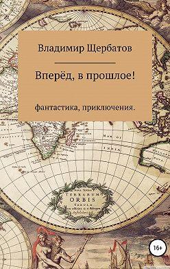 Владимир Щербатов - Вперёд, в прошлое!