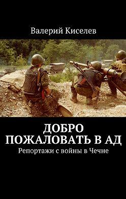 Валерий Киселев - Добро пожаловать вад. Репортажи свойны вЧечне