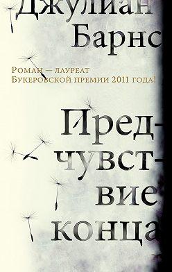Джулиан Барнс - Предчувствие конца