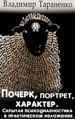 Владимир Тараненко - Почерк, портрет, характер. Скрытая психодиагностика в практическом изложении