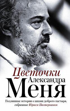 Неустановленный автор - Цветочки Александра Меня. Подлинные истории о жизни доброго пастыря