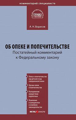 Александр Борисов - Комментарий к Федеральному закону «Об опеке и попечительстве» (постатейный)
