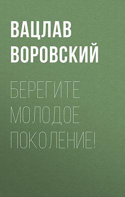 Вацлав Воровский - Берегите молодое поколение!