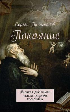 Сергей Виноградов - Покаяние. Великая революция: палачи, жертвы, наследники