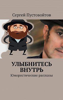 Сергей Пустовойтов - Улыбнитесь внутрь. Юмористические рассказы