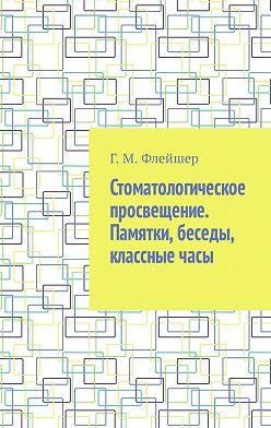 Григорий Флейшер - Стоматологическое просвещение. Памятки, беседы, классные часы