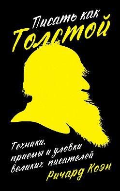 Ричард Коэн - Писать как Толстой: Техники, приемы и уловки великих писателей