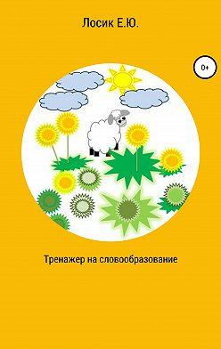 Елена Лосик - Тренажер на словообразование