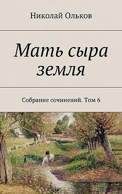 Николай Ольков - Мать сыра земля. Собрание сочинений. Том6