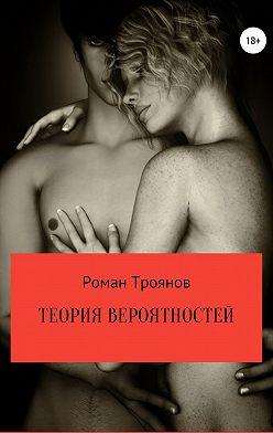 Роман Троянов - Теория вероятностей. Сборник рассказов