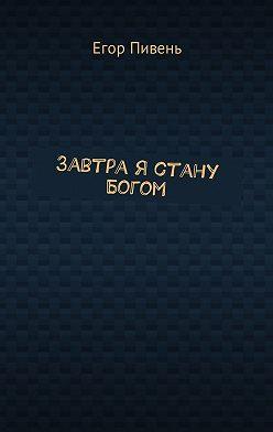 Егор Пивень - Завтра я стану Богом