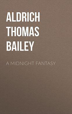 Thomas Aldrich - A Midnight Fantasy
