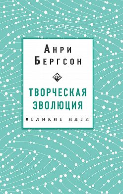Анри Бергсон - Творческая эволюция