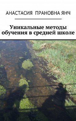 Анастасия Янч - Уникальные методы обучения всредней школе